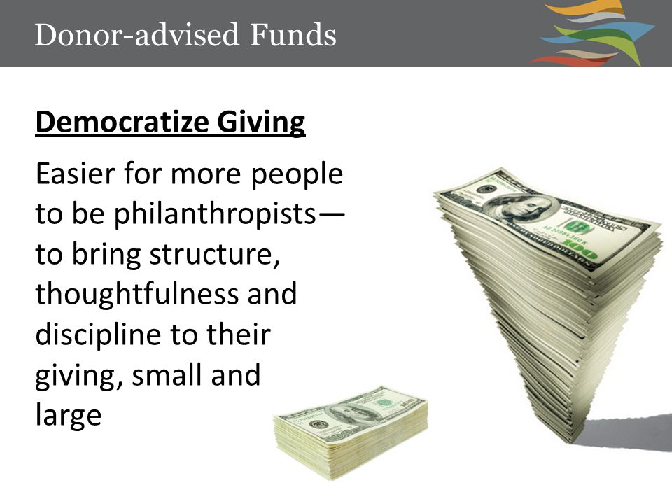 Democratize Giving Easier for more people to be philanthropists— to bring structure, thoughtfulness and discipline to their giving, small and large Donor-advised Funds