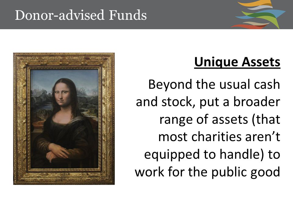 Unique Assets Beyond the usual cash and stock, put a broader range of assets (that most charities aren't equipped to handle) to work for the public go