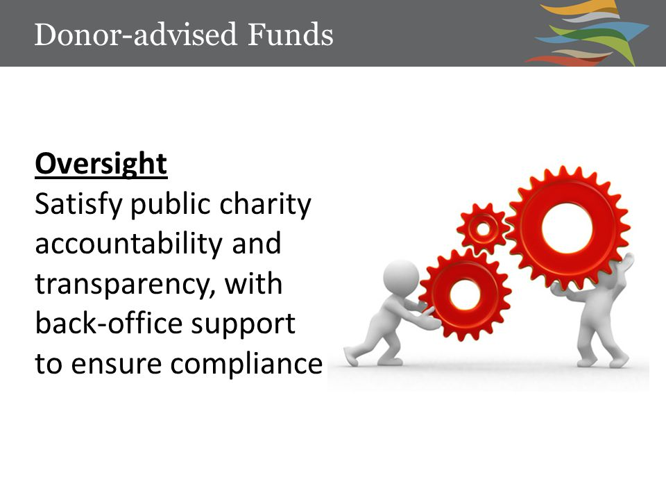 Oversight Satisfy public charity accountability and transparency, with back-office support to ensure compliance Donor-advised Funds