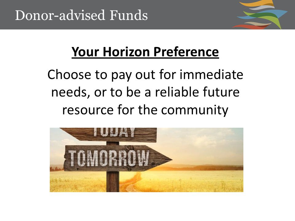 Your Horizon Preference Choose to pay out for immediate needs, or to be a reliable future resource for the community Donor-advised Funds
