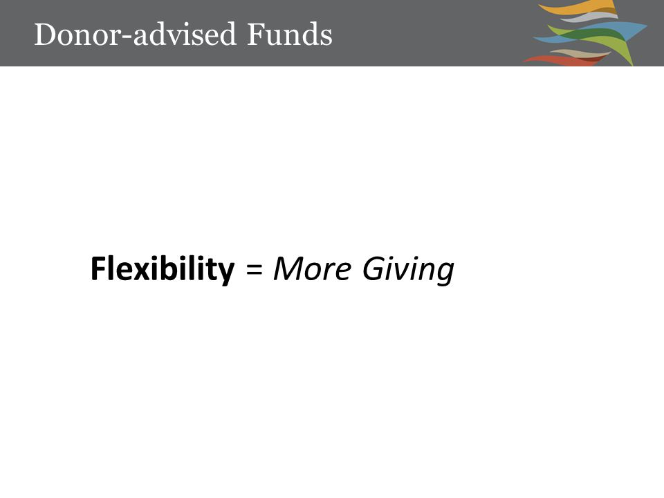 Flexibility = More Giving Donor-advised Funds