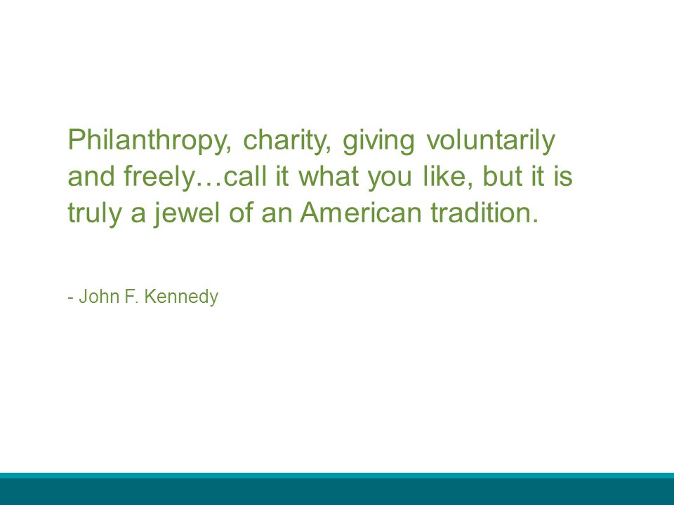 Philanthropy, charity, giving voluntarily and freely…call it what you like, but it is truly a jewel of an American tradition.