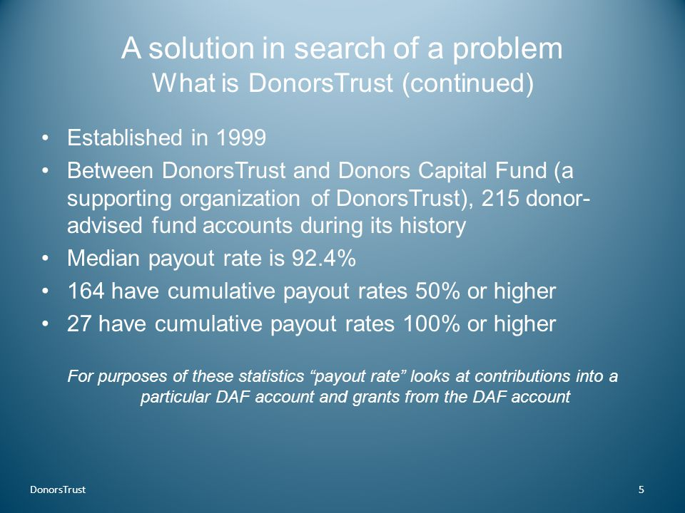 A solution in search of a problem What is DonorsTrust (continued) Established in 1999 Between DonorsTrust and Donors Capital Fund (a supporting organi