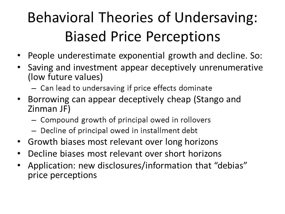 Behavioral Theories of Undersaving: Biased Price Perceptions People underestimate exponential growth and decline.