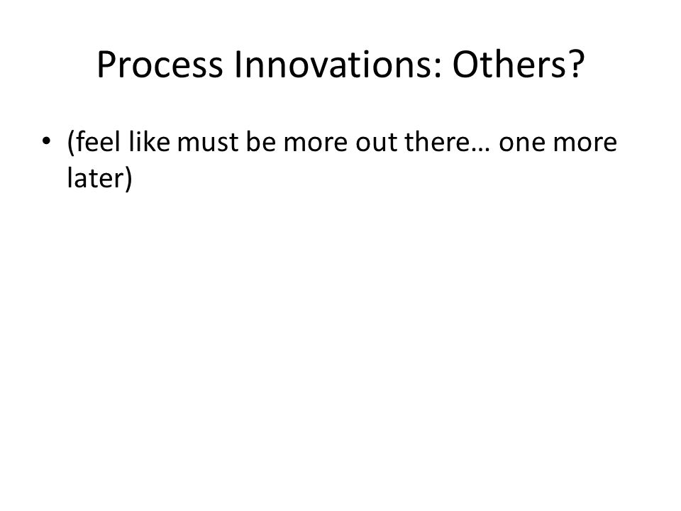 Process Innovations: Others (feel like must be more out there… one more later)