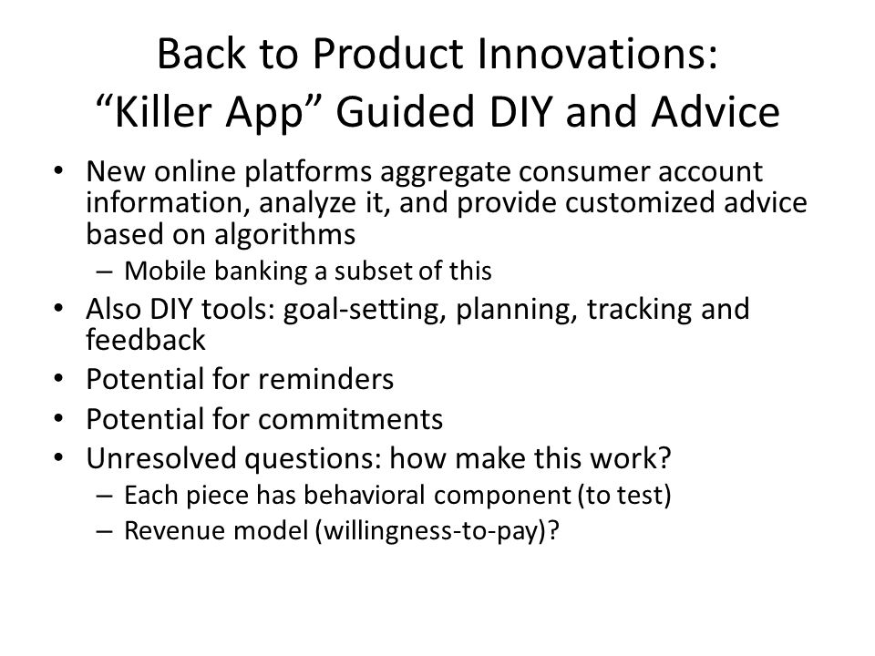 Back to Product Innovations: Killer App Guided DIY and Advice New online platforms aggregate consumer account information, analyze it, and provide customized advice based on algorithms – Mobile banking a subset of this Also DIY tools: goal-setting, planning, tracking and feedback Potential for reminders Potential for commitments Unresolved questions: how make this work.