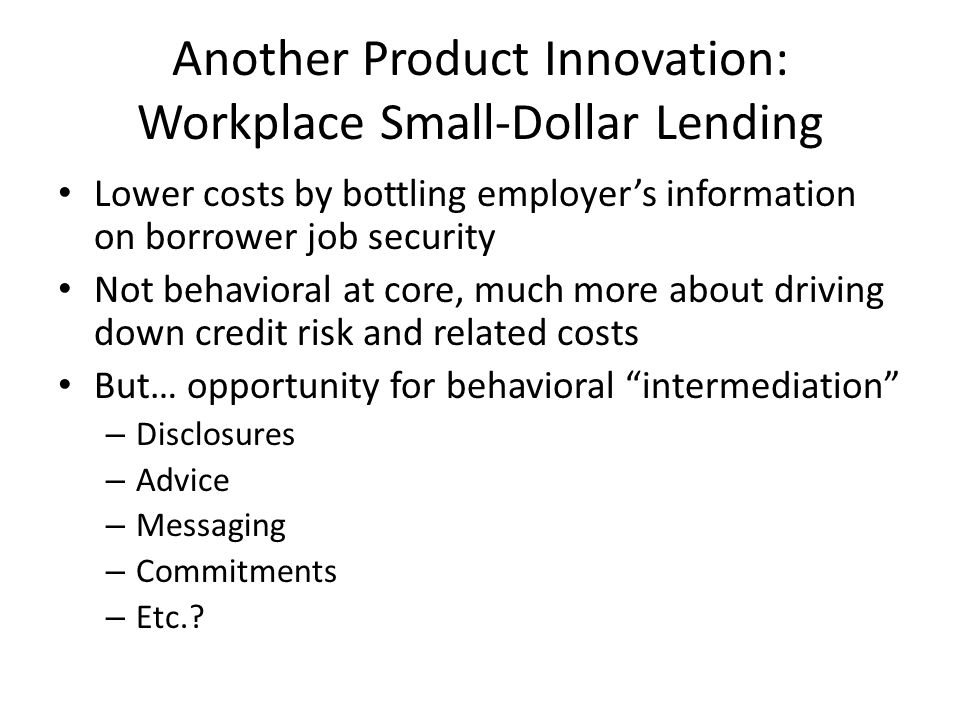 Another Product Innovation: Workplace Small-Dollar Lending Lower costs by bottling employer's information on borrower job security Not behavioral at core, much more about driving down credit risk and related costs But… opportunity for behavioral intermediation – Disclosures – Advice – Messaging – Commitments – Etc.