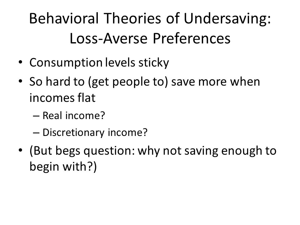 Behavioral Theories of Undersaving: Loss-Averse Preferences Consumption levels sticky So hard to (get people to) save more when incomes flat – Real income.