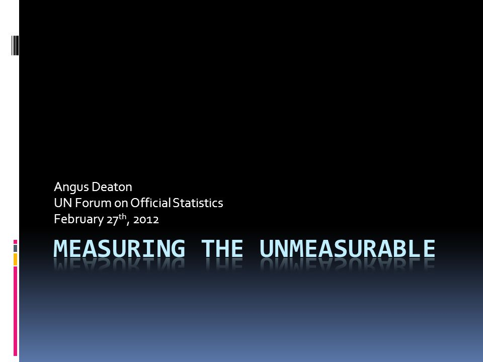 Angus Deaton UN Forum on Official Statistics February 27 th, 2012