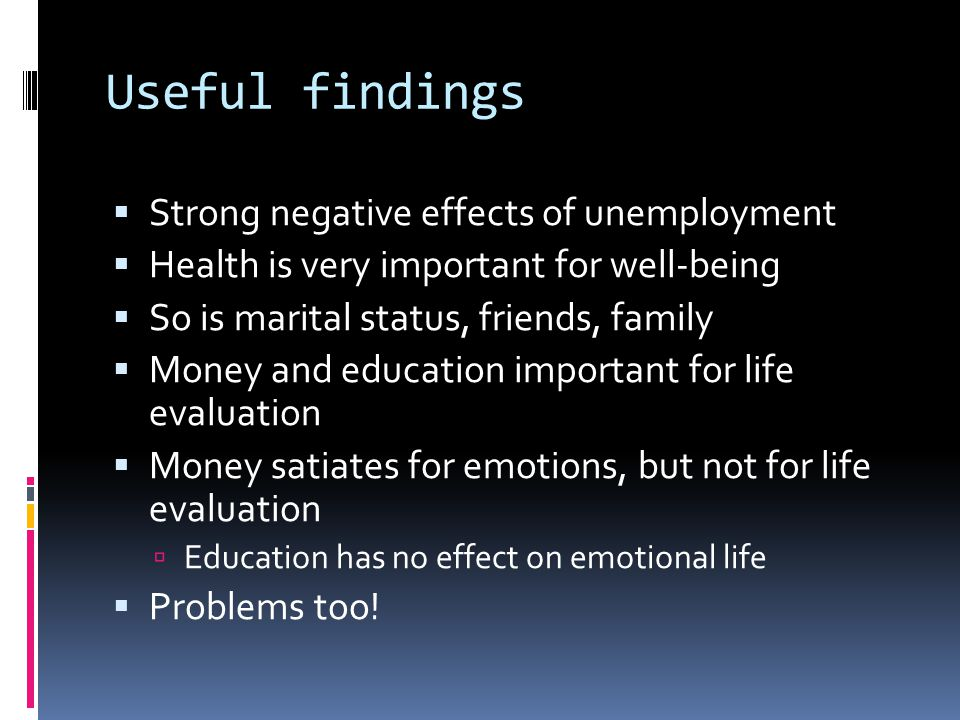 Useful findings  Strong negative effects of unemployment  Health is very important for well-being  So is marital status, friends, family  Money and education important for life evaluation  Money satiates for emotions, but not for life evaluation  Education has no effect on emotional life  Problems too!