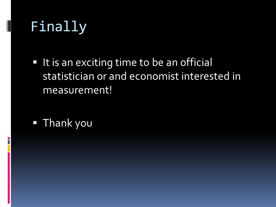 Finally  It is an exciting time to be an official statistician or and economist interested in measurement.