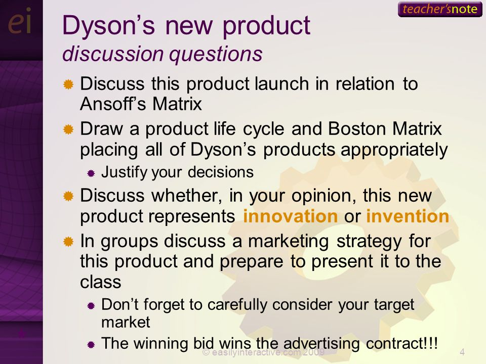 © easilyinteractive.com 20094 Dyson's new product discussion questions  Discuss this product launch in relation to Ansoff's Matrix  Draw a product life cycle and Boston Matrix placing all of Dyson's products appropriately  Justify your decisions  Discuss whether, in your opinion, this new product represents innovation or invention  In groups discuss a marketing strategy for this product and prepare to present it to the class  Don't forget to carefully consider your target market  The winning bid wins the advertising contract!!.