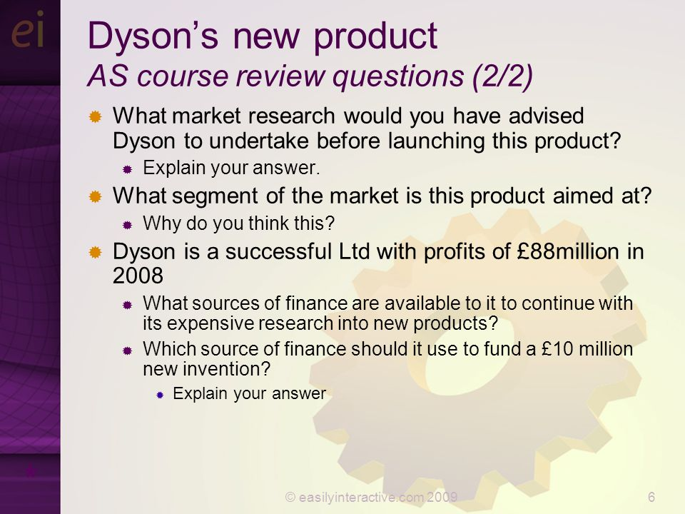© easilyinteractive.com 20096 Dyson's new product AS course review questions (2/2)  What market research would you have advised Dyson to undertake before launching this product.