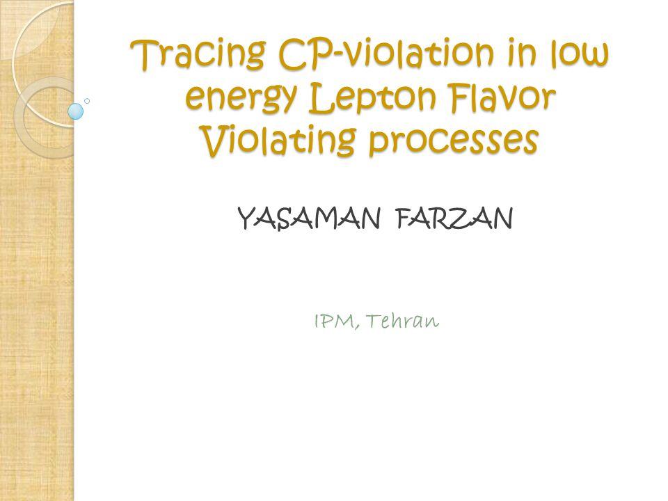 Tracing CP-violation in low energy Lepton Flavor Violating processes YASAMAN FARZAN IPM, Tehran