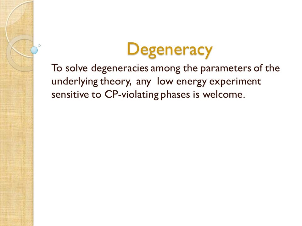 Degeneracy To solve degeneracies among the parameters of the underlying theory, any low energy experiment sensitive to CP-violating phases is welcome.