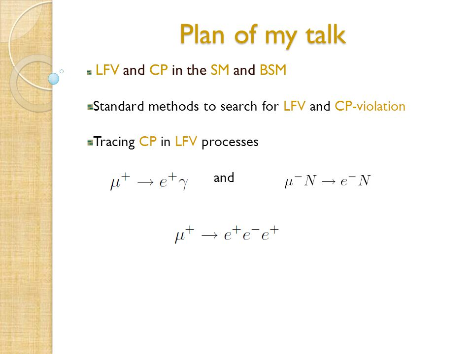 Plan of my talk LFV and CP in the SM and BSM Standard methods to search for LFV and CP-violation Tracing CP in LFV processes and
