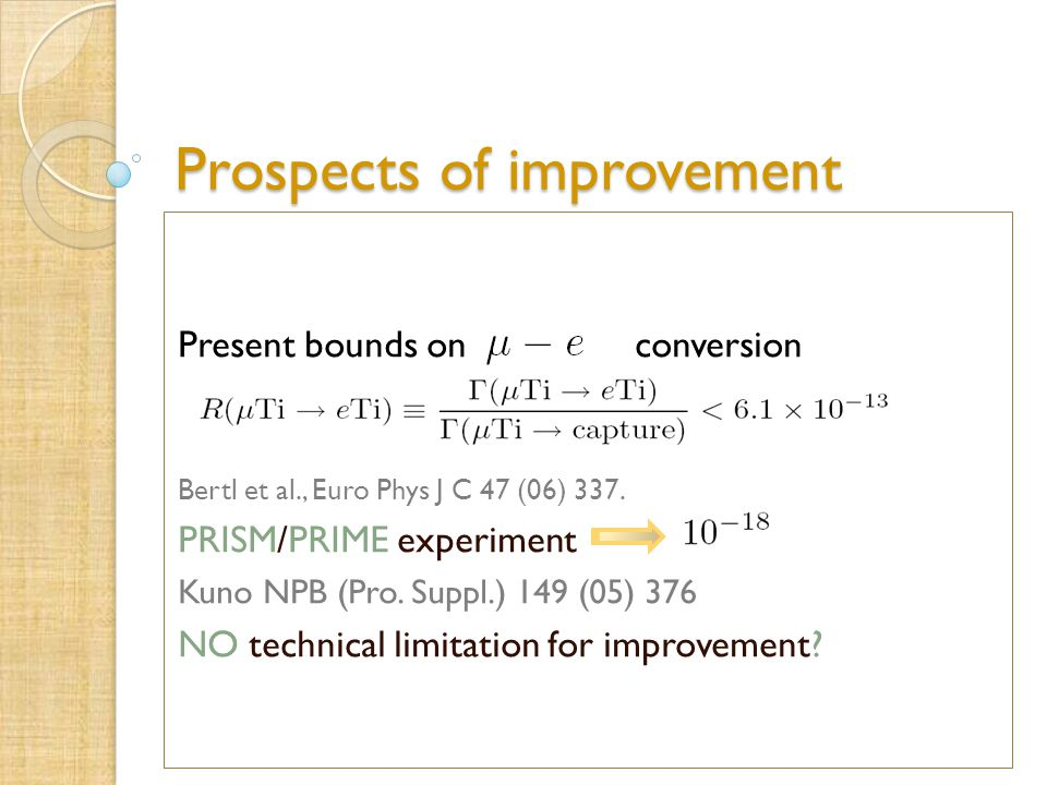Prospects of improvement Present bounds on conversion Bertl et al., Euro Phys J C 47 (06) 337. PRISM/PRIME experiment Kuno NPB (Pro. Suppl.) 149 (05)