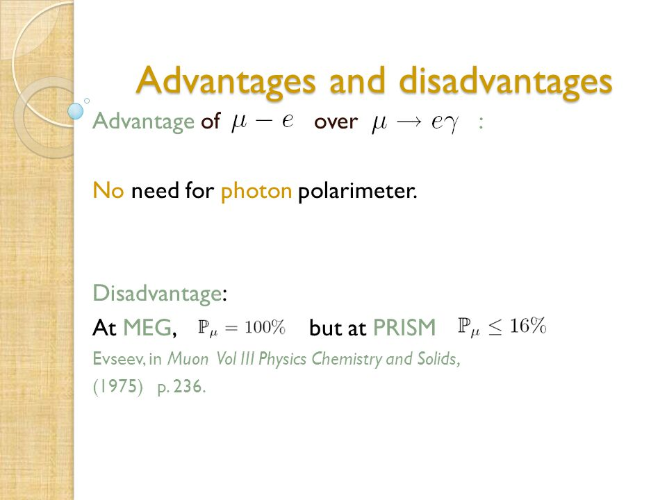 Advantages and disadvantages Advantage of over : No need for photon polarimeter. Disadvantage: At MEG, but at PRISM Evseev, in Muon Vol III Physics Ch