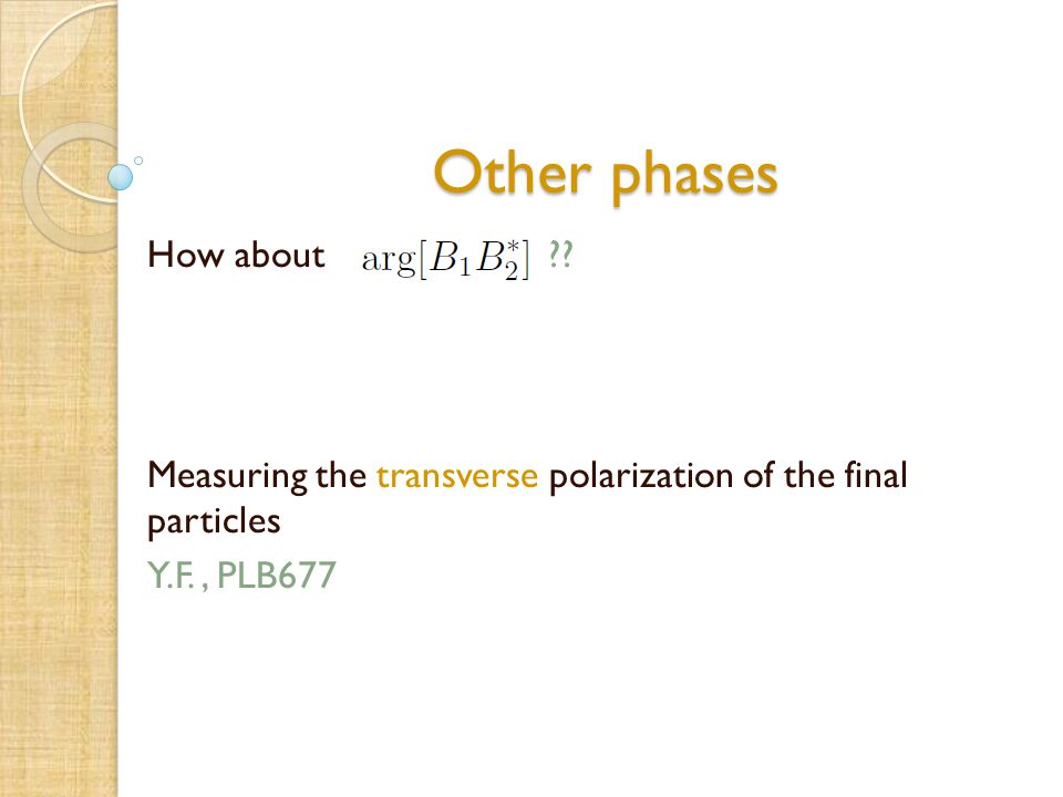 Other phases Other phases How about ?? Measuring the transverse polarization of the final particles Y.F., PLB677