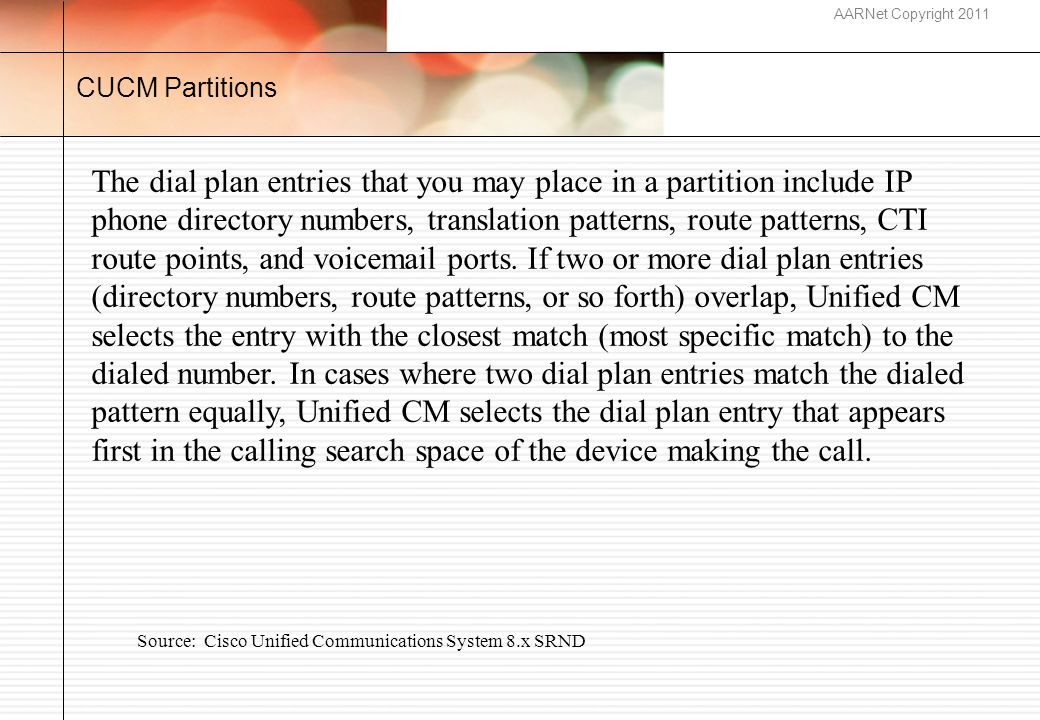 AARNet Copyright 2011 CUCM Partitions The dial plan entries that you may place in a partition include IP phone directory numbers, translation patterns, route patterns, CTI route points, and voicemail ports.