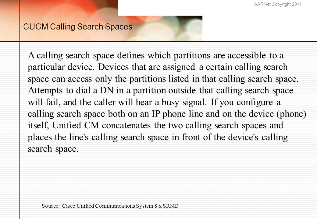 AARNet Copyright 2011 CUCM Calling Search Spaces A calling search space defines which partitions are accessible to a particular device.