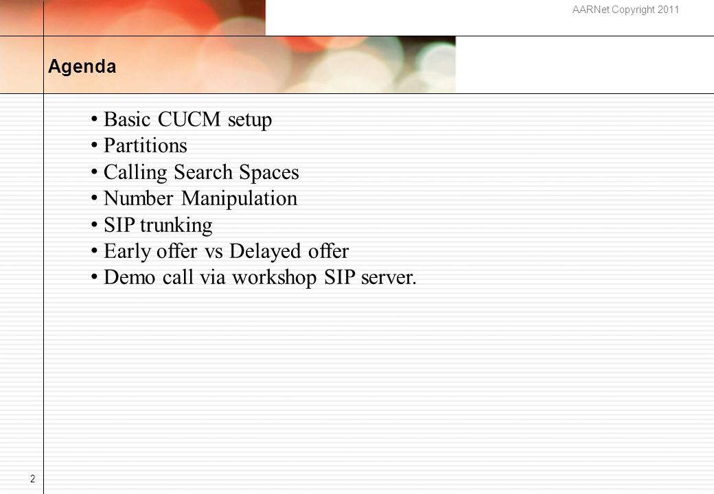 AARNet Copyright 2011 Agenda 2 Basic CUCM setup Partitions Calling Search Spaces Number Manipulation SIP trunking Early offer vs Delayed offer Demo call via workshop SIP server.