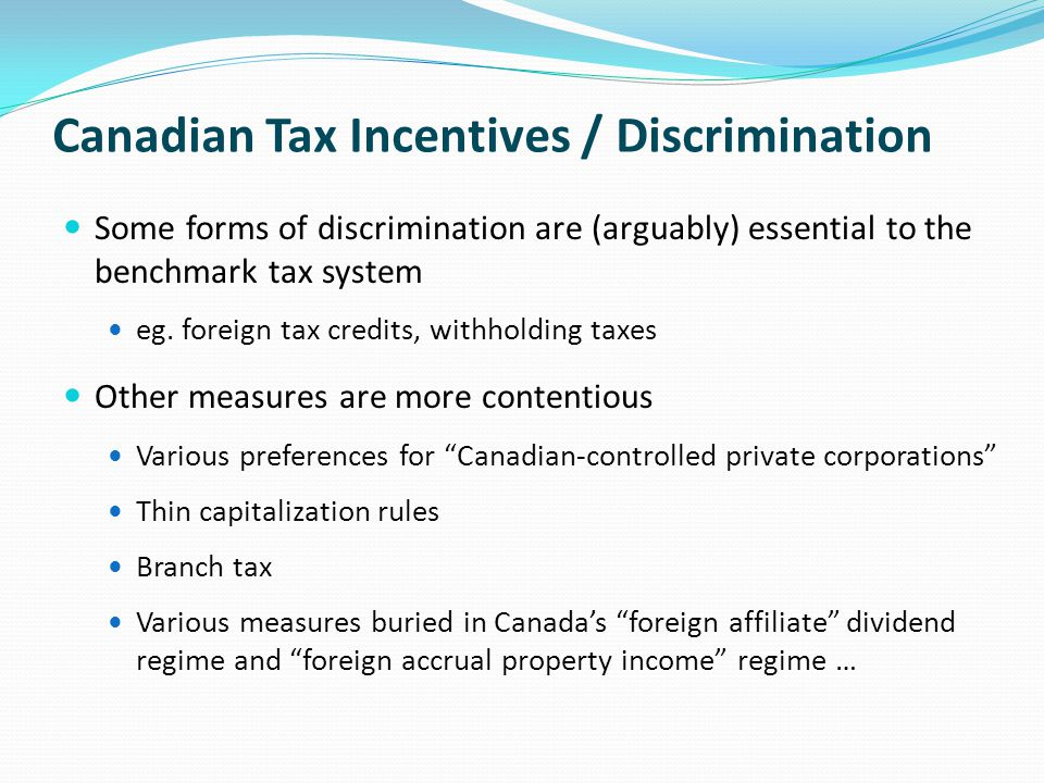 Canadian Tax Incentives / Discrimination Some forms of discrimination are (arguably) essential to the benchmark tax system eg.
