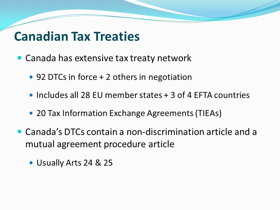 Canadian Tax Treaties Canada has extensive tax treaty network 92 DTCs in force + 2 others in negotiation Includes all 28 EU member states + 3 of 4 EFTA countries 20 Tax Information Exchange Agreements (TIEAs) Canada's DTCs contain a non-discrimination article and a mutual agreement procedure article Usually Arts 24 & 25