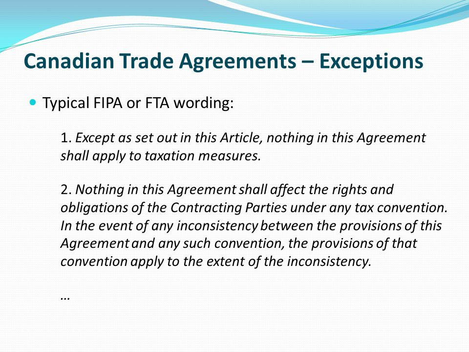 Canadian Trade Agreements – Exceptions Typical FIPA or FTA wording: 1.Except as set out in this Article, nothing in this Agreement shall apply to taxation measures.