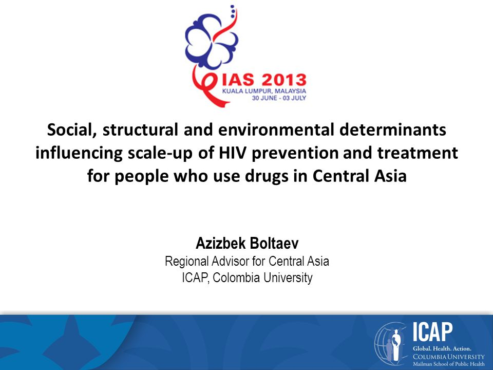 Environmental Determinants (2) Evidence-based public health practice Restrictive enrollment criteria to OST; Lack of psychosocial support; and sub-optimal doses of methadone that result in lower retention rates in OST programs in Central Asia and concurrent misuse of psychoactive drugs The belief that PWID have poorer responses and adherence to antiretroviral therapy (ART) is widespread and results in late initiation or refusals to initiate ART to otherwise eligible PWID