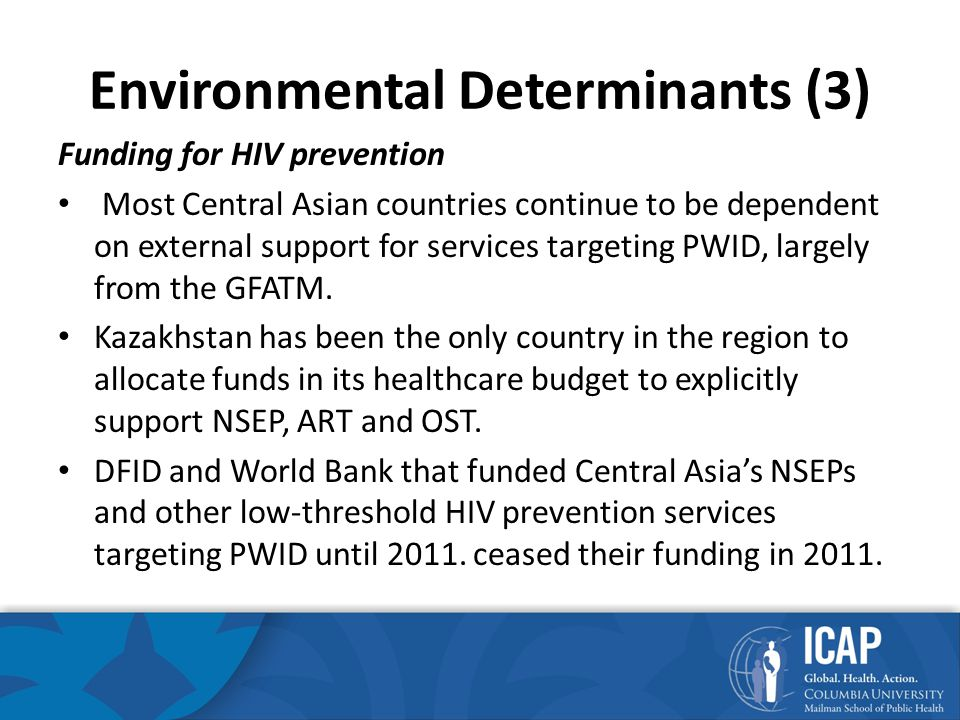 Environmental Determinants (3) Funding for HIV prevention Most Central Asian countries continue to be dependent on external support for services targeting PWID, largely from the GFATM.