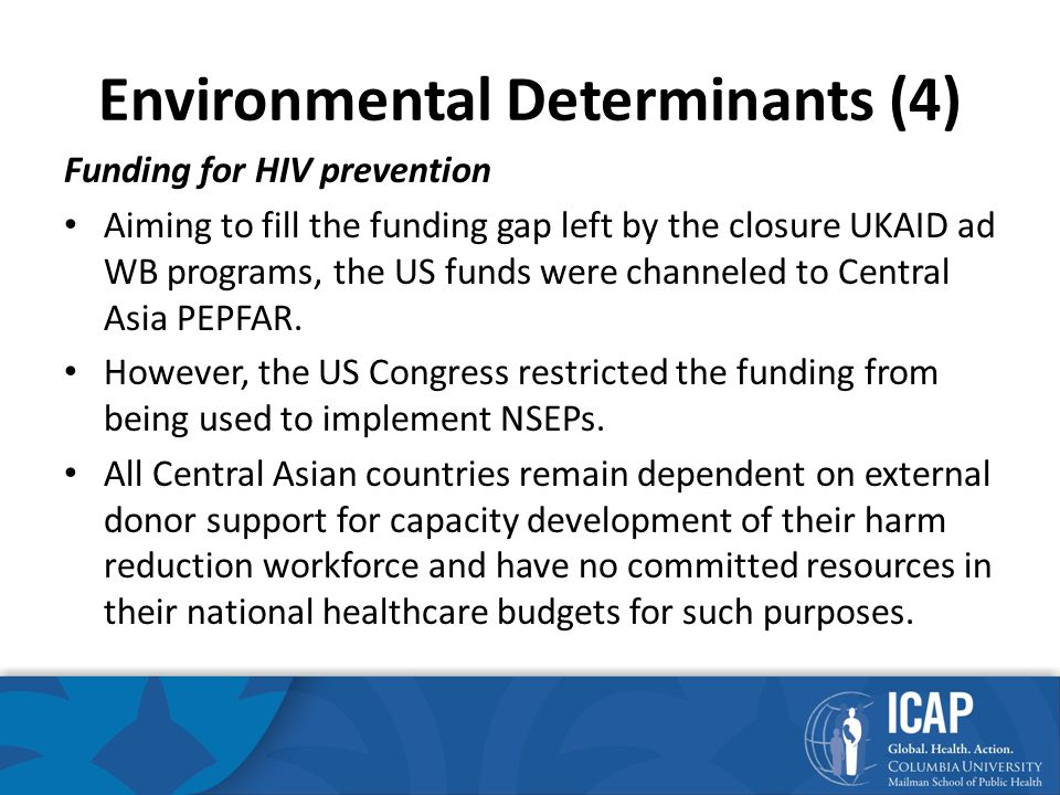 Environmental Determinants (4) Funding for HIV prevention Aiming to fill the funding gap left by the closure UKAID ad WB programs, the US funds were channeled to Central Asia PEPFAR.