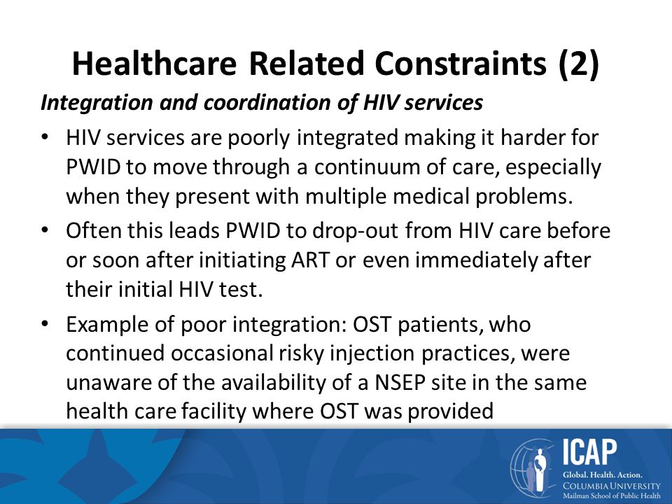 Healthcare Related Constraints (2) Integration and coordination of HIV services HIV services are poorly integrated making it harder for PWID to move through a continuum of care, especially when they present with multiple medical problems.