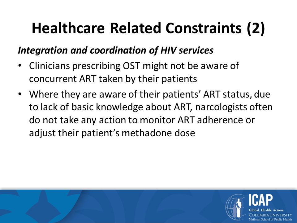 Healthcare Related Constraints (2) Integration and coordination of HIV services Clinicians prescribing OST might not be aware of concurrent ART taken by their patients Where they are aware of their patients' ART status, due to lack of basic knowledge about ART, narcologists often do not take any action to monitor ART adherence or adjust their patient's methadone dose