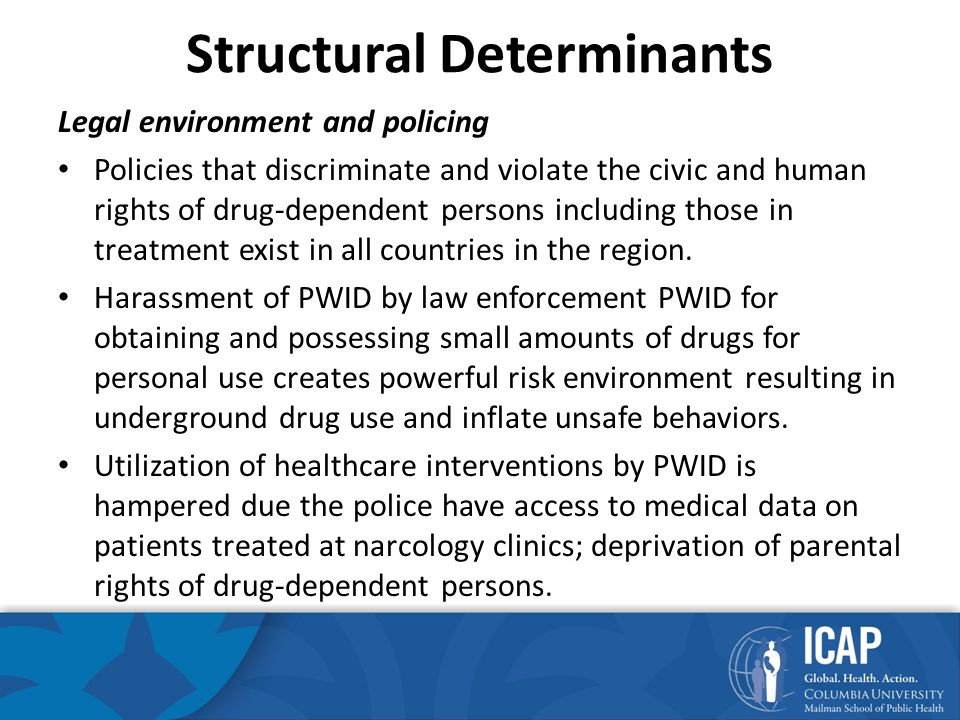 Structural Determinants (2) Legal environment and policing – According to current legislation, information and education about safer drug use and sex can be used by authorities as proof of promotion of drug use and sex among youth, a criminally prosecuted offense.