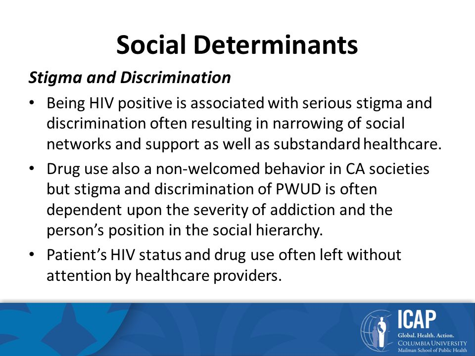 Social Determinants Stigma and Discrimination Being HIV positive is associated with serious stigma and discrimination often resulting in narrowing of social networks and support as well as substandard healthcare.