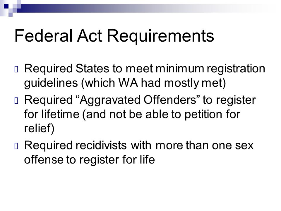 "Federal Act Requirements  Required States to meet minimum registration guidelines (which WA had mostly met)  Required ""Aggravated Offenders"" to regi"