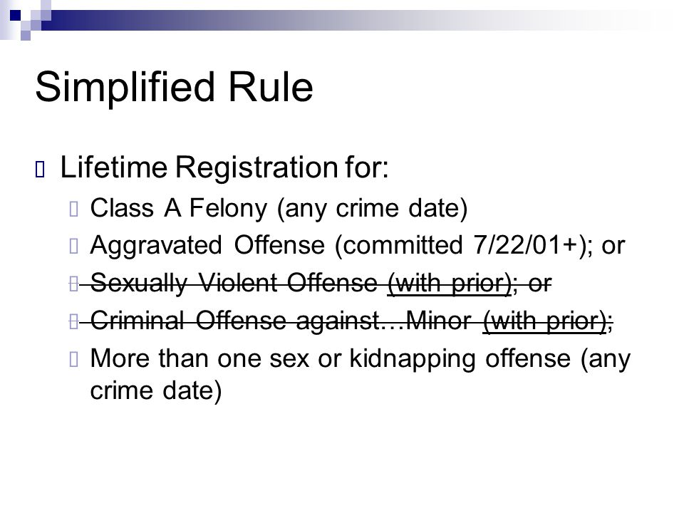 Simplified Rule  Lifetime Registration for:  Class A Felony (any crime date)  Aggravated Offense (committed 7/22/01+); or  Sexually Violent Offens
