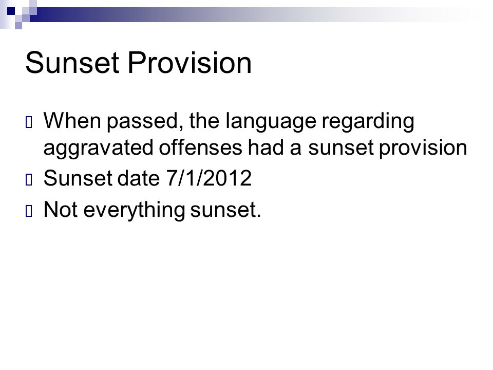 Sunset Provision  When passed, the language regarding aggravated offenses had a sunset provision  Sunset date 7/1/2012  Not everything sunset.