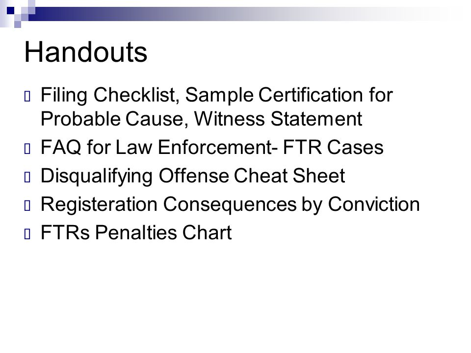 Handouts  Filing Checklist, Sample Certification for Probable Cause, Witness Statement  FAQ for Law Enforcement- FTR Cases  Disqualifying Offense C