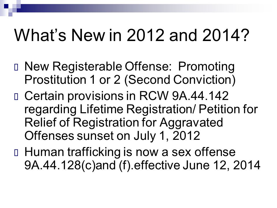 What's New in 2012 and 2014?  New Registerable Offense: Promoting Prostitution 1 or 2 (Second Conviction)  Certain provisions in RCW 9A.44.142 regar