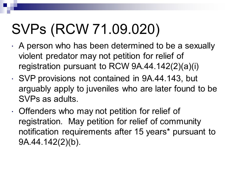 SVPs (RCW 71.09.020)  A person who has been determined to be a sexually violent predator may not petition for relief of registration pursuant to RCW