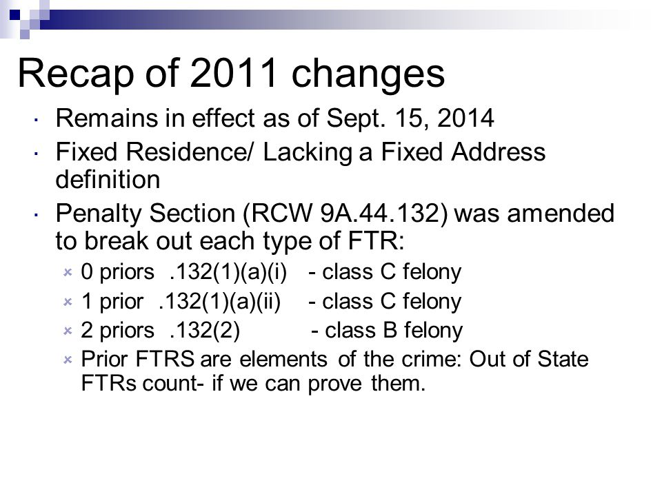 Recap of 2011 changes  Remains in effect as of Sept. 15, 2014  Fixed Residence/ Lacking a Fixed Address definition  Penalty Section (RCW 9A.44.132)
