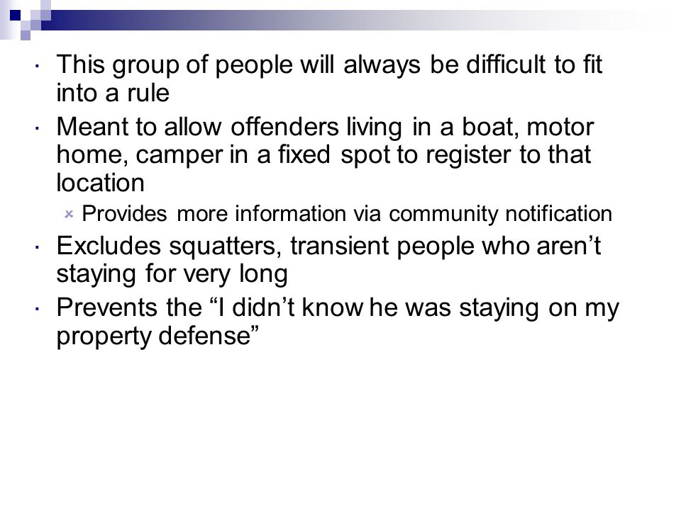  This group of people will always be difficult to fit into a rule  Meant to allow offenders living in a boat, motor home, camper in a fixed spot to