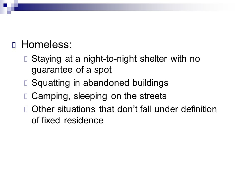  Homeless:  Staying at a night-to-night shelter with no guarantee of a spot  Squatting in abandoned buildings  Camping, sleeping on the streets 