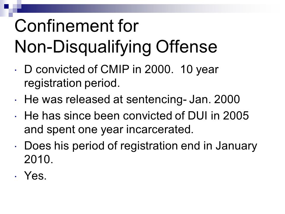 Confinement for Non-Disqualifying Offense  D convicted of CMIP in 2000. 10 year registration period.  He was released at sentencing- Jan. 2000  He