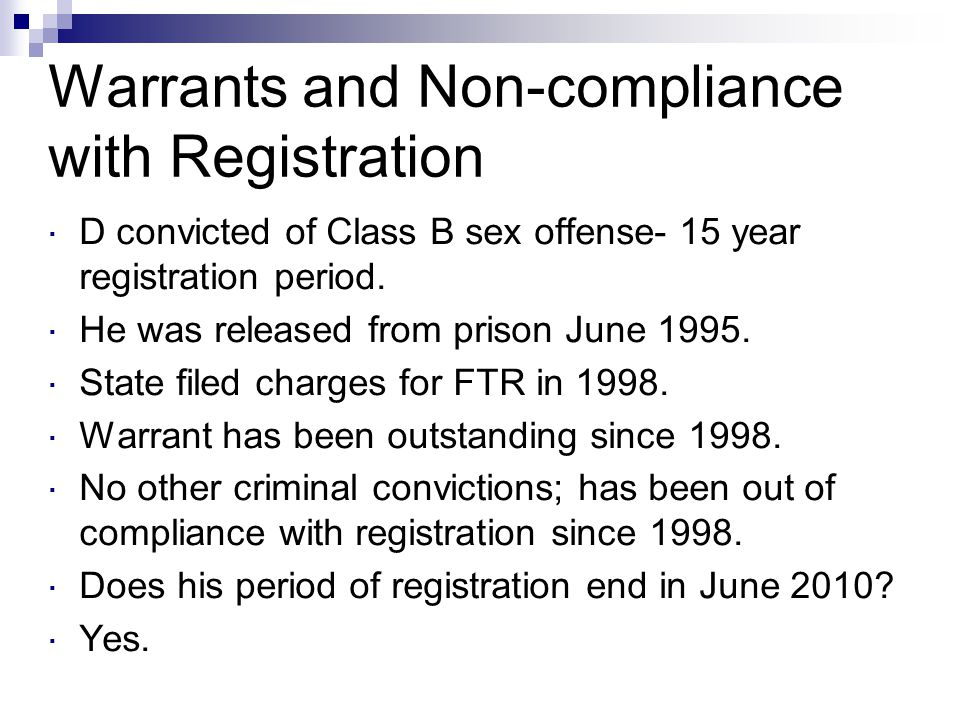 Warrants and Non-compliance with Registration  D convicted of Class B sex offense- 15 year registration period.  He was released from prison June 19