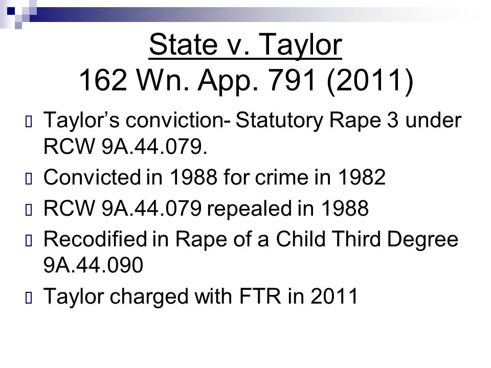 State v. Taylor 162 Wn. App. 791 (2011)  Taylor's conviction- Statutory Rape 3 under RCW 9A.44.079.  Convicted in 1988 for crime in 1982  RCW 9A.44