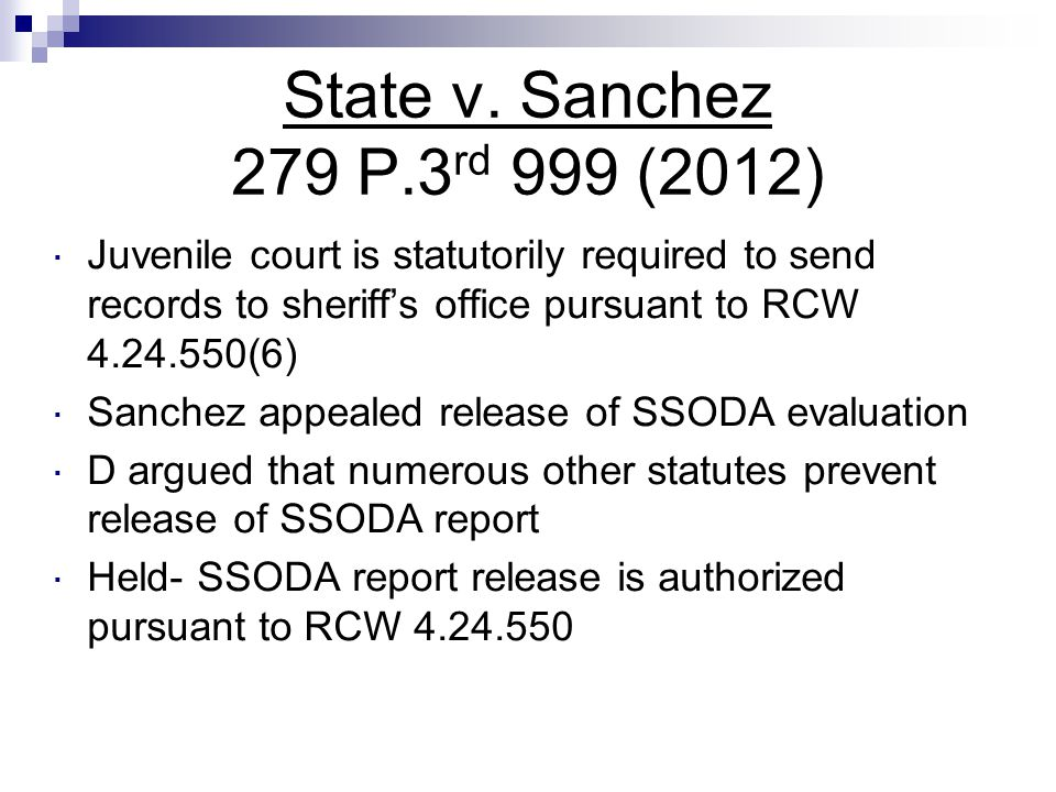 State v. Sanchez 279 P.3 rd 999 (2012)  Juvenile court is statutorily required to send records to sheriff's office pursuant to RCW 4.24.550(6)  Sanc