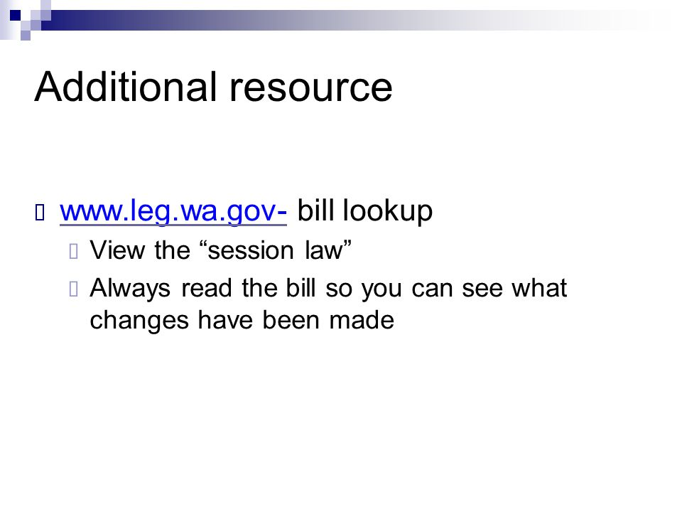 "Additional resource  www.leg.wa.gov- bill lookup www.leg.wa.gov-  View the ""session law""  Always read the bill so you can see what changes have bee"